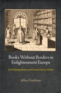 Books Without Borders in Enlightenment Europe French Cosmopolitanism and German Literary Markets